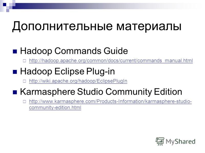 Дополнительные материалы Hadoop Commands Guide http://hadoop.apache.org/common/docs/current/commands_manual.html Hadoop Eclipse Plug-in http://wiki.apache.org/hadoop/EclipsePlugIn Karmasphere Studio Community Edition http://www.karmasphere.com/Produc