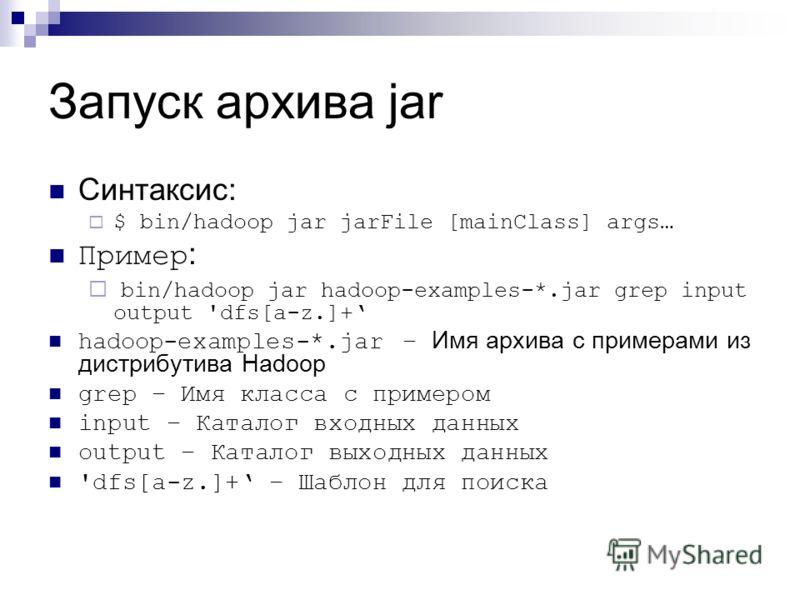 Запуск архива jar Синтаксис: $ bin/hadoop jar jarFile [mainClass] args… Пример : bin/hadoop jar hadoop-examples-*.jar grep input output 'dfs[a-z.]+ hadoop-examples-*.jar – Имя архива с примерами из дистрибутива Hadoop grep – Имя класса с примером inp