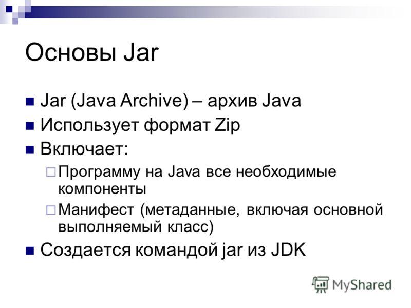 Основы Jar Jar (Java Archive) – архив Java Использует формат Zip Включает: Программу на Java все необходимые компоненты Манифест (метаданные, включая основной выполняемый класс) Создается командой jar из JDK