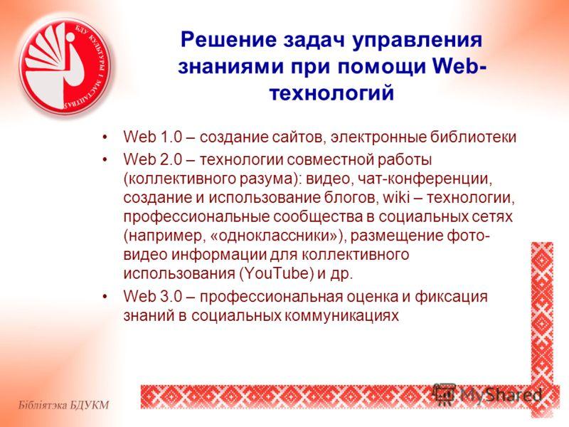 Решение задач управления знаниями при помощи Web- технологий Web 1.0 – создание сайтов, электронные библиотеки Web 2.0 – технологии совместной работы (коллективного разума): видео, чат-конференции, создание и использование блогов, wiki – технологии,