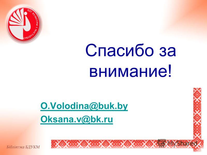 Спасибо за внимание! O.Volodina@buk.by Oksana.v@bk.ru