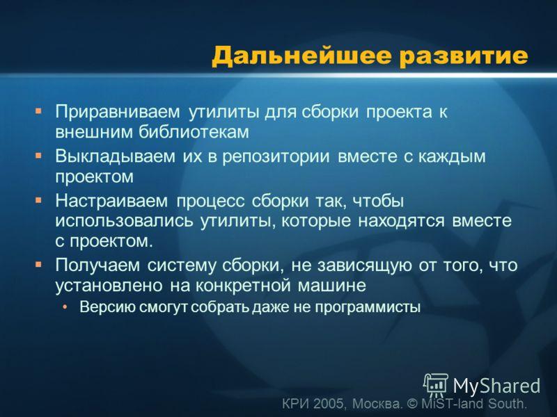 КРИ 2005, Москва. © MiST-land South. Дальнейшее развитие Приравниваем утилиты для сборки проекта к внешним библиотекам Выкладываем их в репозитории вместе с каждым проектом Настраиваем процесс сборки так, чтобы использовались утилиты, которые находят