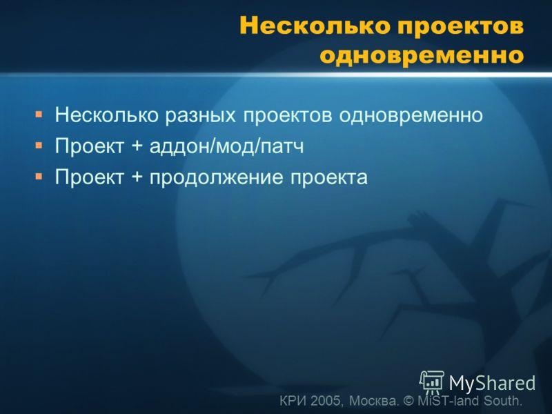 КРИ 2005, Москва. © MiST-land South. Несколько проектов одновременно Несколько разных проектов одновременно Проект + аддон/мод/патч Проект + продолжение проекта