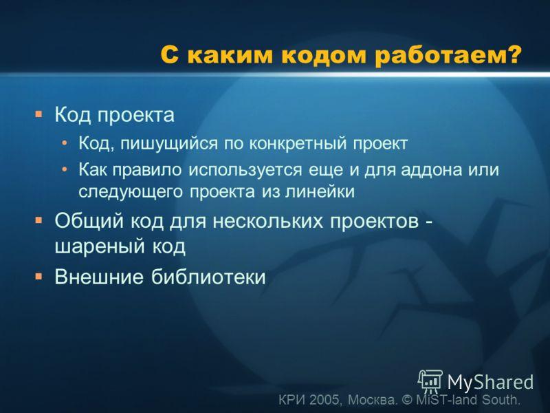 КРИ 2005, Москва. © MiST-land South. С каким кодом работаем? Код проекта Код, пишущийся по конкретный проект Как правило используется еще и для аддона или следующего проекта из линейки Общий код для нескольких проектов - шареный код Внешние библиотек