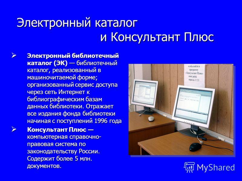 Электронный каталог и Консультант Плюс Электронный библиотечный каталог (ЭК) библиотечный каталог, реализованный в машиночитаемой форме; организованный сервис доступа через сеть Интернет к библиографическим базам данных библиотеки. Отражает все издан