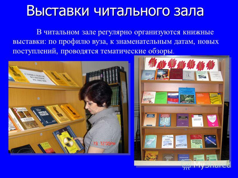Выставки читального зала В читальном зале регулярно организуются книжные выставки: по профилю вуза, к знаменательным датам, новых поступлений, проводятся тематические обзоры.
