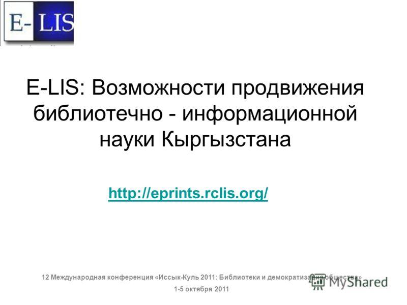 E-LIS: Возможности продвижения библиотечно - информационной науки Кыргызстана http://eprints.rclis.org/ 12 Международная конференция «Иссык-Куль 2011: Библиотеки и демократизация общества» 1-5 октября 2011