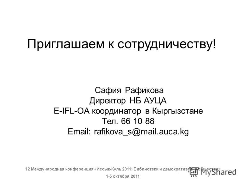 Приглашаем к сотрудничеству! Сафия Рафикова Директор НБ АУЦА E-IFL-OA координатор в Кыргызстане Тел. 66 10 88 Email: rafikova_s@mail.auca.kg 12 Международная конференция «Иссык-Куль 2011: Библиотеки и демократизация общества» 1-5 октября 2011