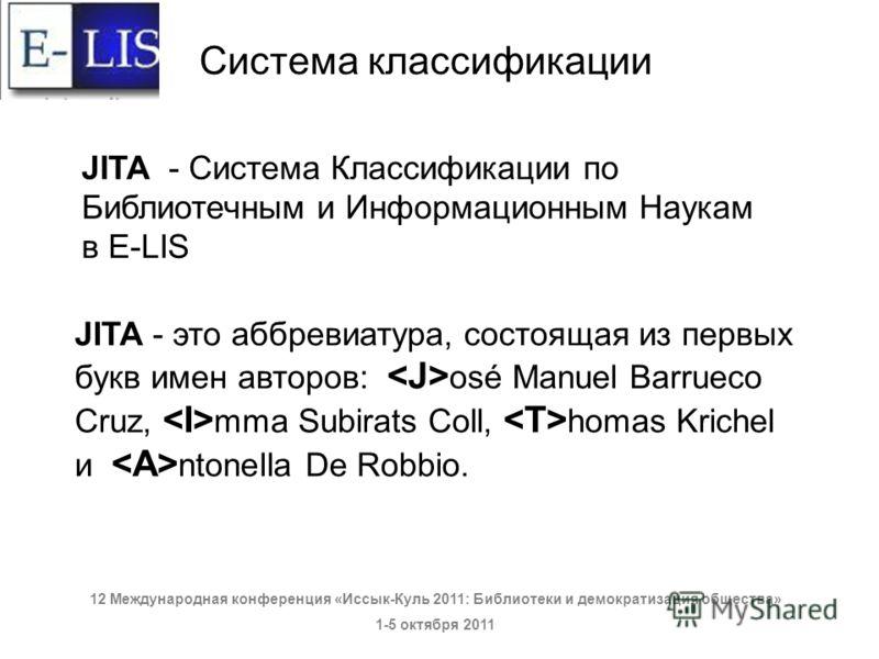 JITA - это аббревиатура, состоящая из первых букв имен авторов: osé Manuel Barrueco Cruz, mma Subirats Coll, homas Krichel и ntonella De Robbio. JITA - Система Классификации по Библиотечным и Информационным Наукам в E-LIS Система классификации 12 Меж