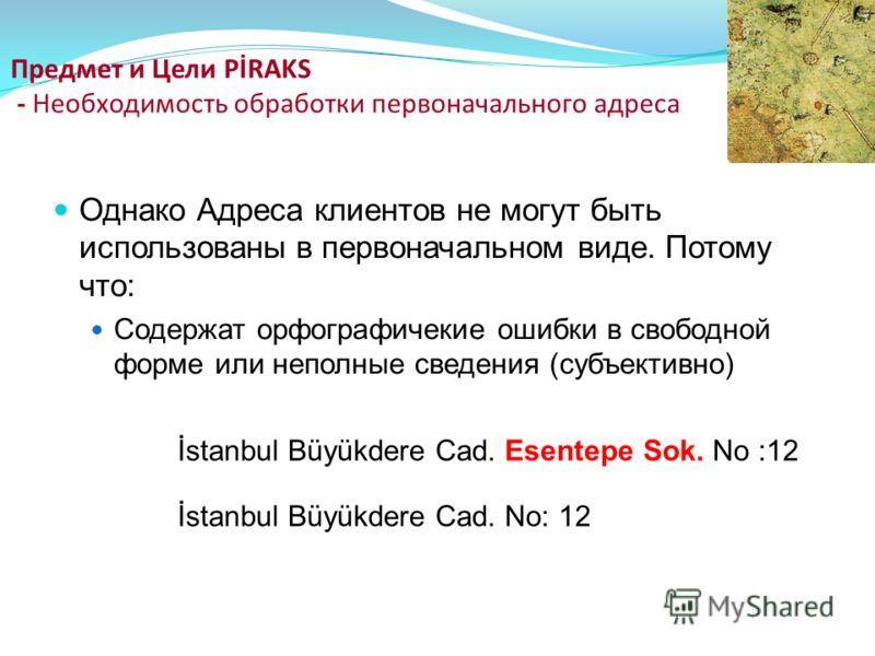 Однако Адреса клиентов не могут быть использованы в первоначальном виде. Потому что: Содержат орфографичекие ошибки в свободной форме или неполные сведения (субъективно) Предмет и Цели PİRAKS - Необходимость обработки первоначального адреса İstanbul