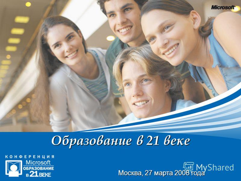 Образование в 21 веке Москва, 27 марта 2008 года