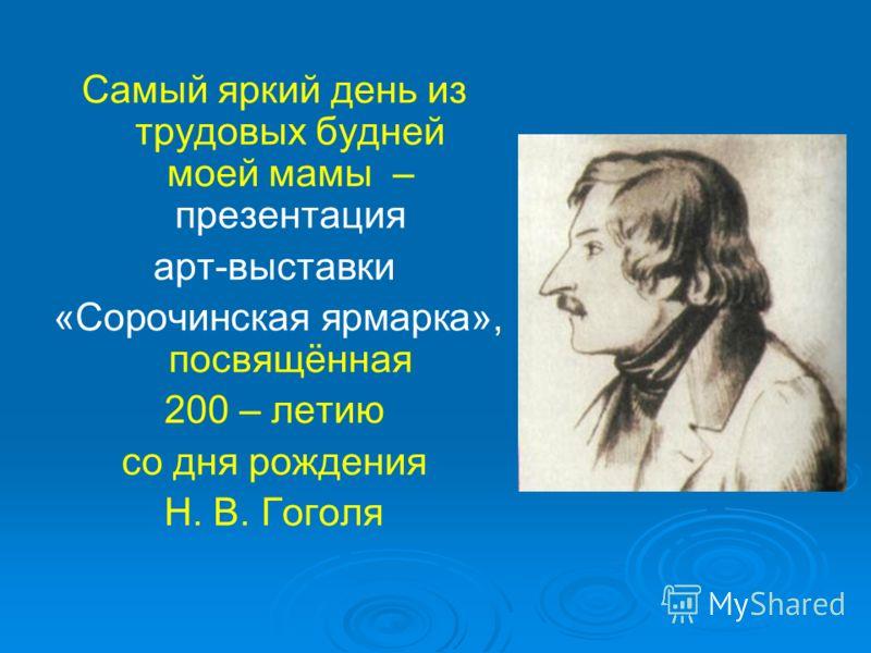 Самый яркий день из трудовых будней моей мамы – презентация арт-выставки «Сорочинская ярмарка», посвящённая 200 – летию со дня рождения Н. В. Гоголя