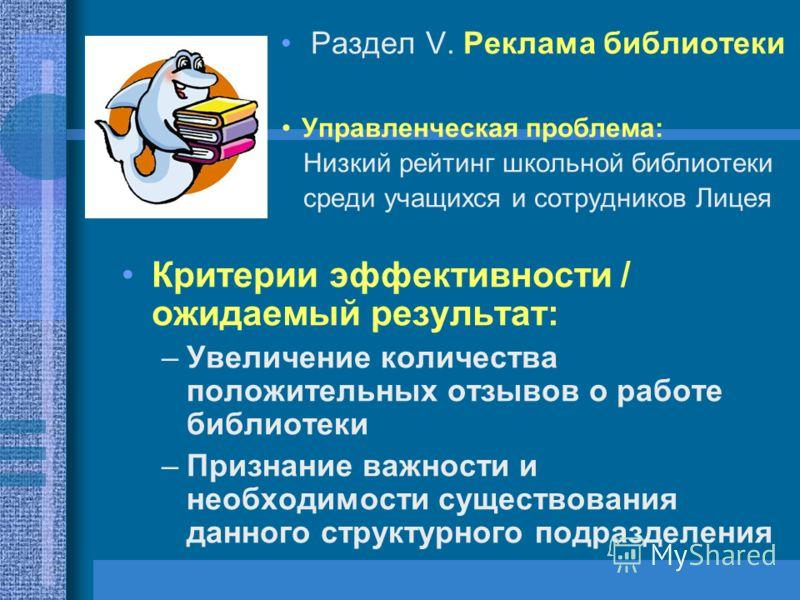 Раздел V. Реклама библиотеки Управленческая проблема: Низкий рейтинг школьной библиотеки среди учащихся и сотрудников Лицея Критерии эффективности / ожидаемый результат: –Увеличение количества положительных отзывов о работе библиотеки –Признание важн