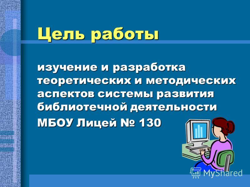 Цель работы изучение и разработка теоретических и методических аспектов системы развития библиотечной деятельности МБОУ Лицей 130 Цель работы изучение и разработка теоретических и методических аспектов системы развития библиотечной деятельности МБОУ