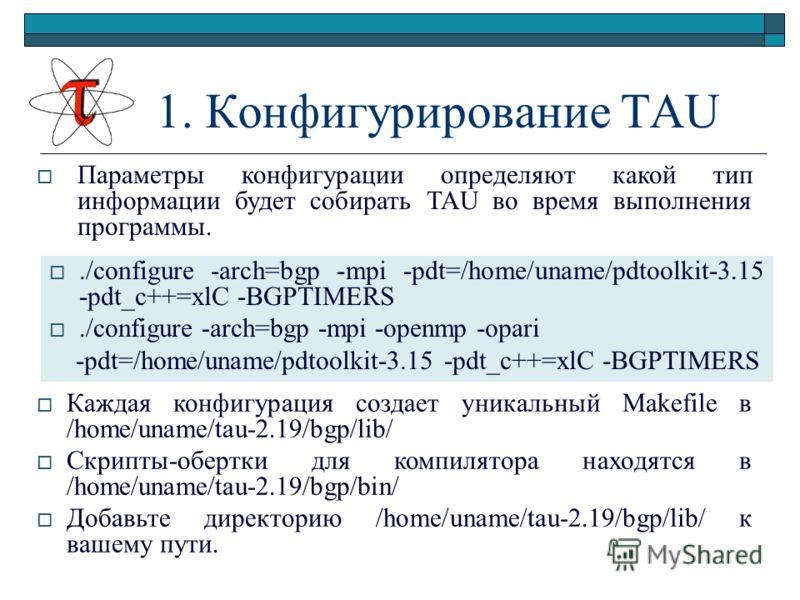 1. Конфигурирование TAU Параметры конфигурации определяют какой тип информации будет собирать TAU во время выполнения программы../configure -arch=bgp -mpi -pdt=/home/uname/pdtoolkit-3.15 -pdt_c++=xlC -BGPTIMERS./configure -arch=bgp -mpi -openmp -opar