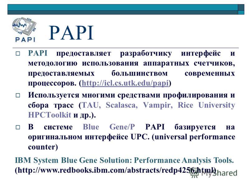PAPI PAPI предоставляет разработчику интерфейс и методологию использования аппаратных счетчиков, предоставляемых большинством современных процессоров. (http://icl.cs.utk.edu/papi)http://icl.cs.utk.edu/papi Используется многими средствами профилирован