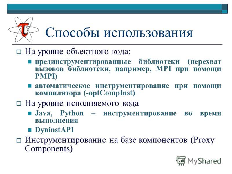 Способы использования На уровне объектного кода: прединструментированные библиотеки (перехват вызовов библиотеки, например, MPI при помощи PMPI) автоматическое инструментирование при помощи компилятора (-optCompInst) На уровне исполняемого кода Java,