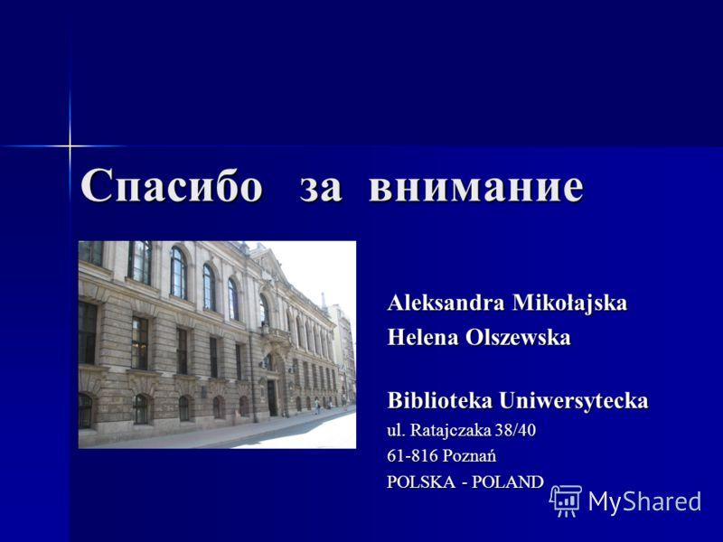 Cпaсибo зa внимaниe Aleksandra Mikołajska Helena Olszewska Biblioteka Uniwersytecka ul. Ratajczaka 38/40 61-816 Poznań POLSKA - POLAND