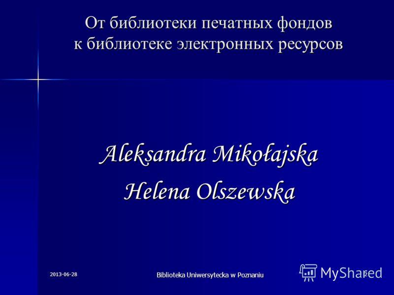 Oт библиотеки печатных фондов к библиотеке электронных ресурсов Aleksandra Mikołajska Helena Olszewska 2013-06-28 Biblioteka Uniwersytecka w Poznaniu 2