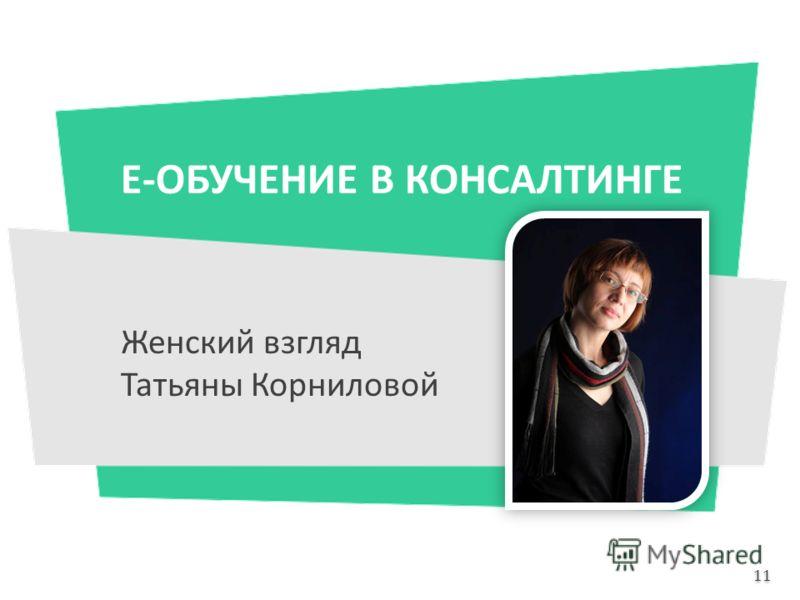 Е-ОБУЧЕНИЕ В КОНСАЛТИНГЕ Женский взгляд Татьяны Корниловой 11