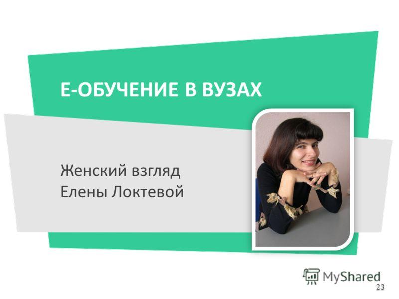 Е-ОБУЧЕНИЕ В ВУЗАХ Женский взгляд Елены Локтевой 23