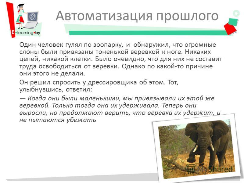 Автоматизация прошлого Один человек гулял по зоопарку, и обнаружил, что огромные слоны были привязаны тоненькой веревкой к ноге. Никаких цепей, никакой клетки. Было очевидно, что для них не составит труда освободиться от веревки. Однако по какой-то п