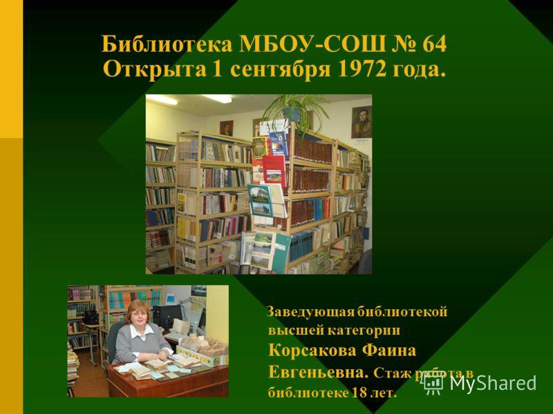 Заведующая библиотекой высшей категории Корсакова Фаина Евгеньевна. Стаж работа в библиотеке 18 лет. Библиотека МБОУ-СОШ 64 Открыта 1 сентября 1972 года.