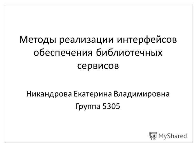 Методы реализации интерфейсов обеспечения библиотечных сервисов Никандрова Екатерина Владимировна Группа 5305