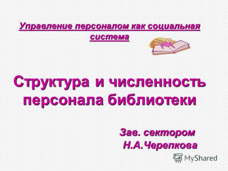 Управление персоналом как социальная система Структура и численность персонала библиотеки Зав. сектором Н.А.Черепкова