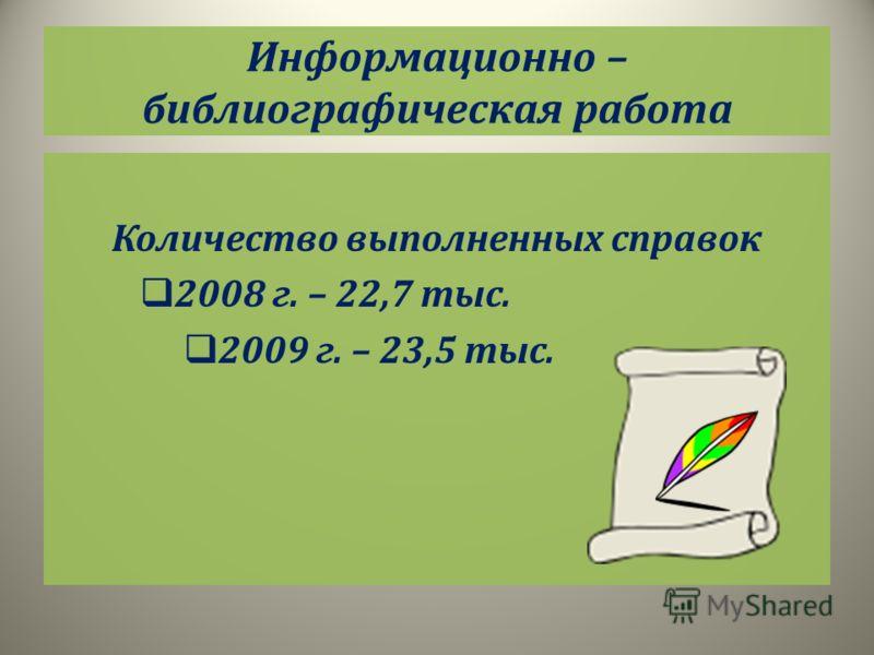 Информационно – библиографическая работа Количество выполненных справок 2008 г. – 22,7 тыс. 2009 г. – 23,5 тыс.