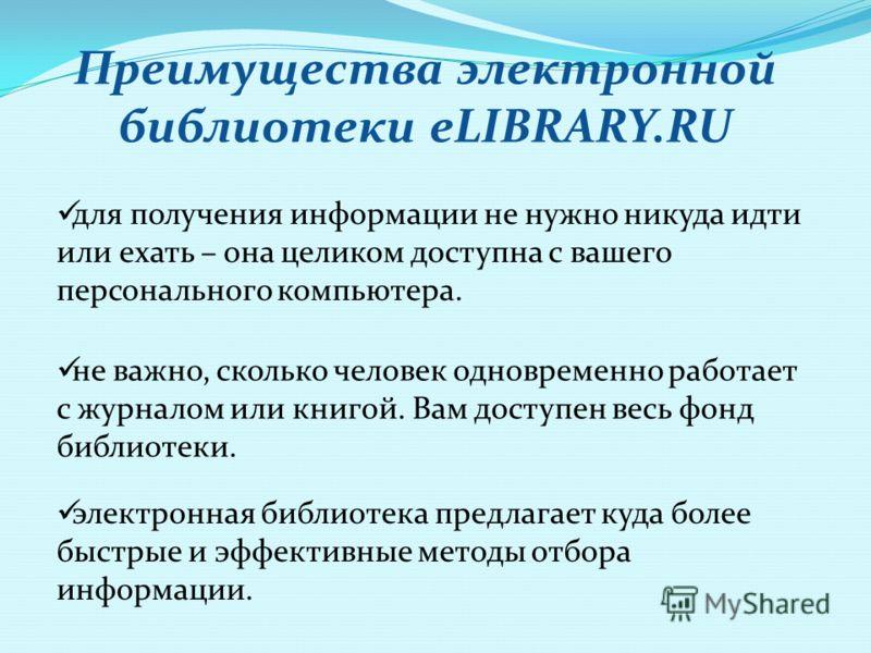Преимущества электронной библиотеки eLIBRARY.RU для получения информации не нужно никуда идти или ехать – она целиком доступна с вашего персонального компьютера. не важно, сколько человек одновременно работает с журналом или книгой. Вам доступен весь