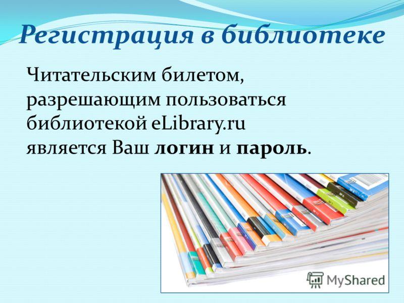 Регистрация в библиотеке Читательским билетом, разрешающим пользоваться библиотекой eLibrary.ru является Ваш логин и пароль.