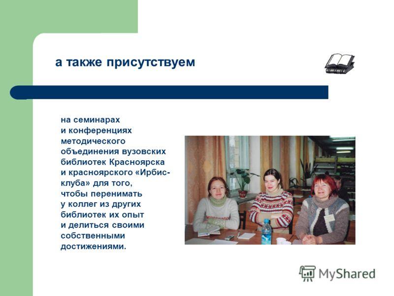 на семинарах и конференциях методического объединения вузовских библиотек Красноярска и красноярского «Ирбис- клуба» для того, чтобы перенимать у коллег из других библиотек их опыт и делиться своими собственными достижениями. а также присутствуем