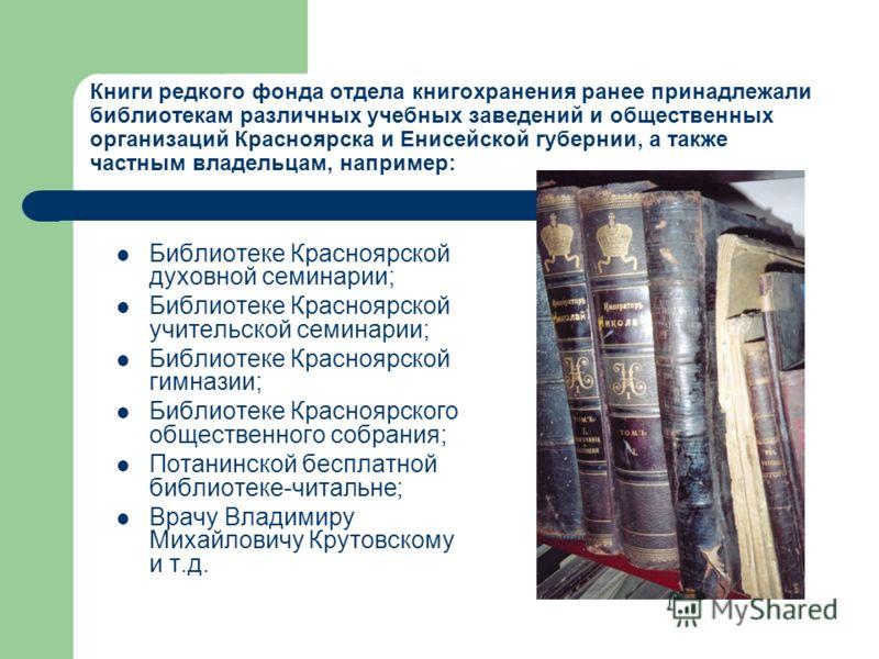 Книги редкого фонда отдела книгохранения ранее принадлежали библиотекам различных учебных заведений и общественных организаций Красноярска и Енисейской губернии, а также частным владельцам, например: Библиотеке Красноярской духовной семинарии; Библио