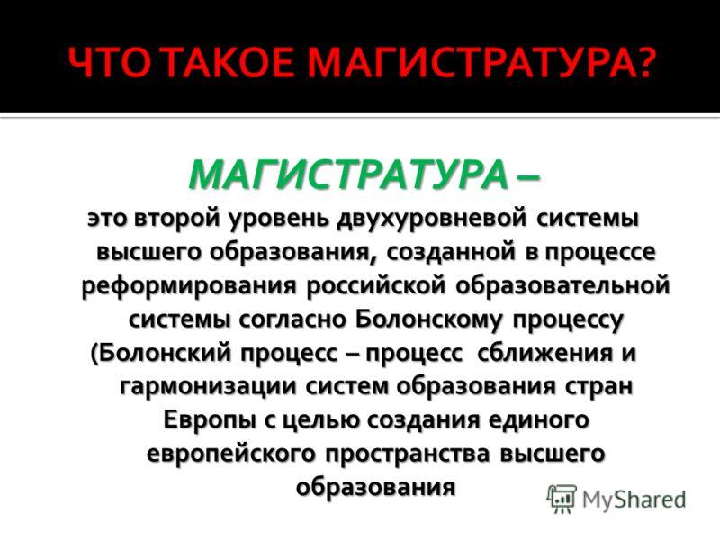 МАГИСТРАТУРА – это второй уровень двухуровневой системы высшего образования, созданной в процессе реформирования российской образовательной системы согласно Болонскому процессу (Болонский процесс – процесс сближения и гармонизации систем образования