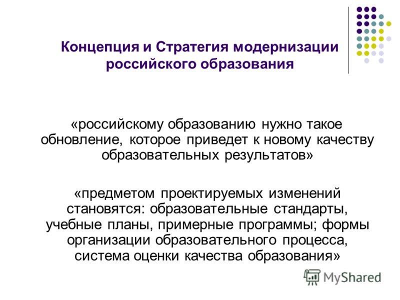 Концепция и Стратегия модернизации российского образования «российскому образованию нужно такое обновление, которое приведет к новому качеству образовательных результатов» «предметом проектируемых изменений становятся: образовательные стандарты, учеб