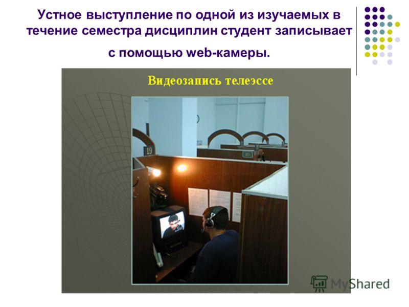 Устное выступление по одной из изучаемых в течение семестра дисциплин студент записывает с помощью web-камеры.