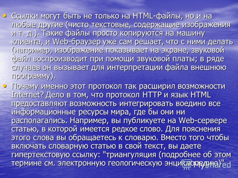 Ссылки могут быть не только на HTML-файлы, но и на любые другие (чисто текстовые, содержащие изображения и т. д.). Такие файлы просто копируются на машину клиента, и Web-браузер уже сам решает, что с ними делать (например, изображение показывает на э