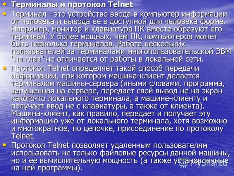 Терминалы и протокол Telnet Терминалы и протокол Telnet Терминал - это устройство ввода в компьютер информации от человека и вывода ее в доступной для человека форме. Например, монитор и клавиатура ПК вместе образуют его терминал. У более мощных, чем
