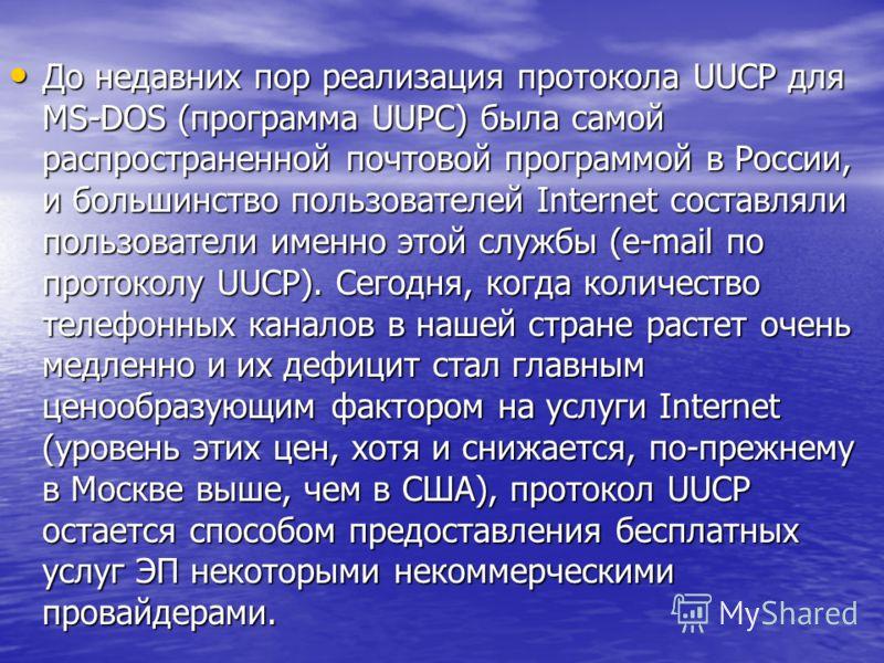До недавних пор реализация протокола UUCP для MS-DOS (программа UUPC) была самой распространенной почтовой программой в России, и большинство пользователей Internet составляли пользователи именно этой службы (e-mail по протоколу UUCP). Сегодня, когда