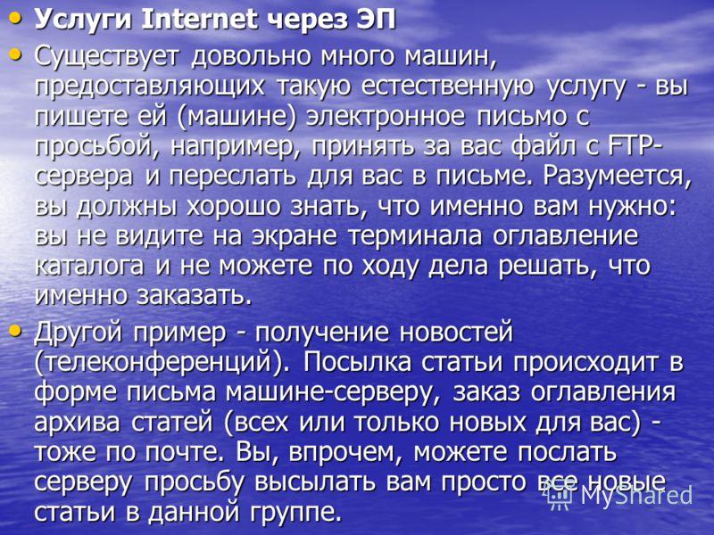 Услуги Internet через ЭП Услуги Internet через ЭП Существует довольно много машин, предоставляющих такую естественную услугу - вы пишете ей (машине) электронное письмо с просьбой, например, принять за вас файл с FTP- сервера и переслать для вас в пис