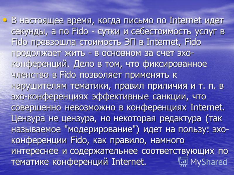 В настоящее время, когда письмо по Internet идет секунды, а по Fido - сутки и себестоимость услуг в Fido превзошла стоимость ЭП в Internet, Fido продолжает жить - в основном за счет эхо- конференций. Дело в том, что фиксированное членство в Fido позв