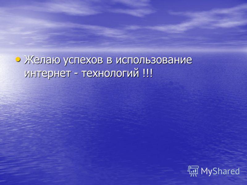 Желаю успехов в использование интернет - технологий !!! Желаю успехов в использование интернет - технологий !!!