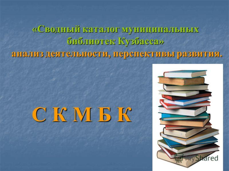 «Сводный каталог муниципальных библиотек Кузбасса» анализ деятельности, перспективы развития. С К М Б К С К М Б К