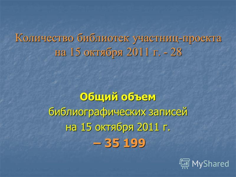 Количество библиотек участниц-проекта на 15 октября 2011 г. - 28 Общий объем библиографических записей на 15 октября 2011 г. – 35 199 – 35 199