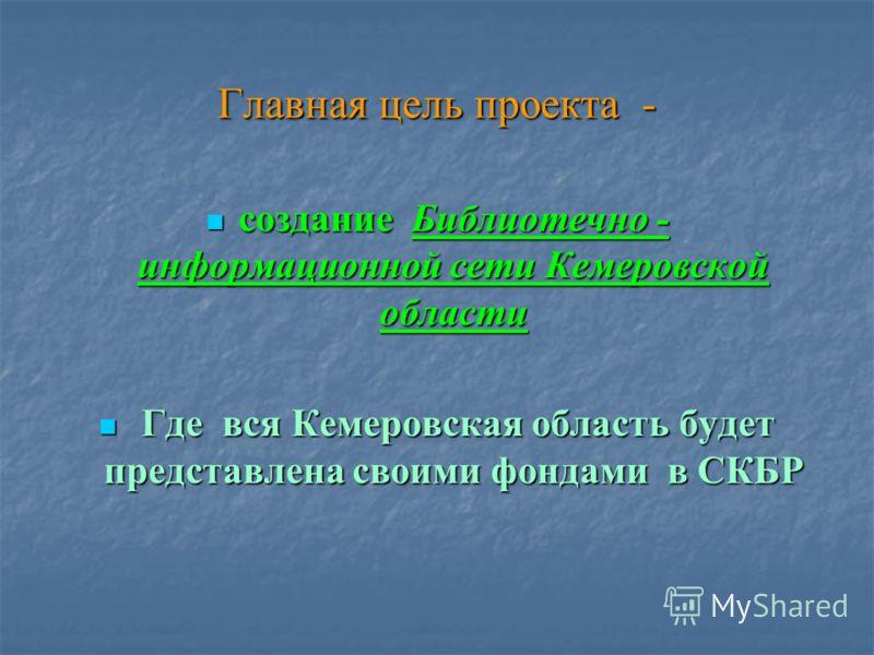 Главная цель проекта - создание Библиотечно - информационной сети Кемеровской области создание Библиотечно - информационной сети Кемеровской области Где вся Кемеровская область будет представлена своими фондами в СКБР Где вся Кемеровская область буде