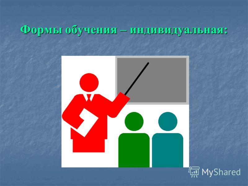 Формы обучения – индивидуальная: