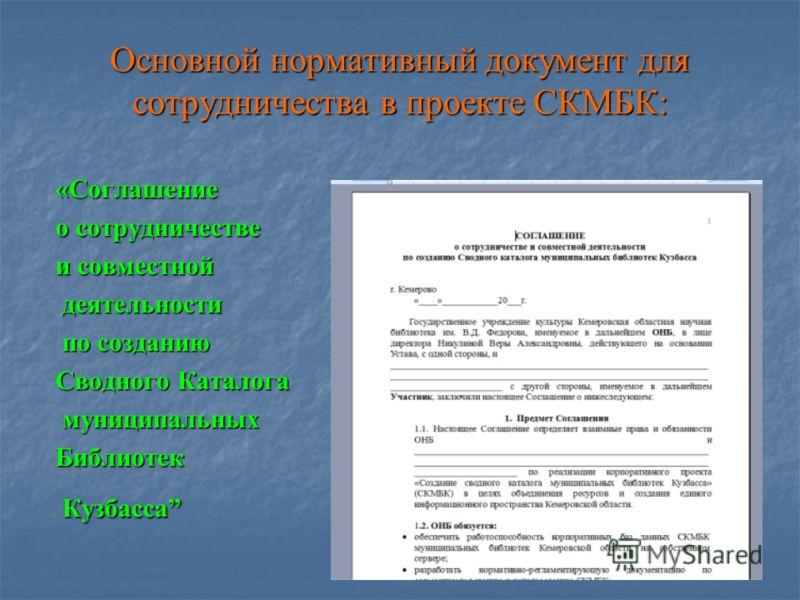 Основной нормативный документ для сотрудничества в проекте СКМБК: «Соглашение о сотрудничестве и совместной деятельности деятельности по созданию по созданию Сводного Каталога муниципальных муниципальныхБиблиотек Кузбасса Кузбасса