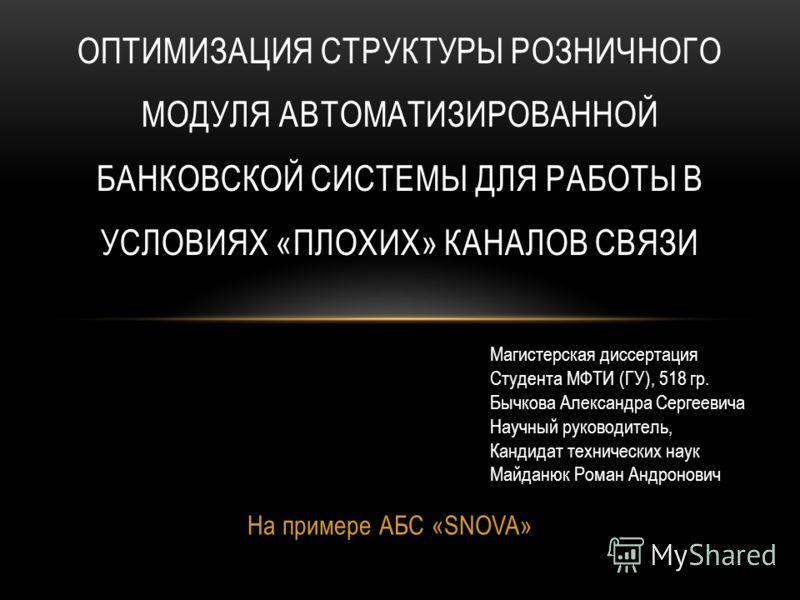 На примере АБС «SNOVA» ОПТИМИЗАЦИЯ СТРУКТУРЫ РОЗНИЧНОГО МОДУЛЯ АВТОМАТИЗИРОВАННОЙ БАНКОВСКОЙ СИСТЕМЫ ДЛЯ РАБОТЫ В УСЛОВИЯХ «ПЛОХИХ» КАНАЛОВ СВЯЗИ Магистерская диссертация Студента МФТИ (ГУ), 518 гр. Бычкова Александра Сергеевича Научный руководитель,