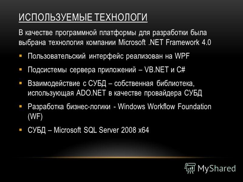 ИСПОЛЬЗУЕМЫЕ ТЕХНОЛОГИ В качестве программной платформы для разработки была выбрана технология компании Microsoft.NET Framework 4.0 Пользовательский интерфейс реализован на WPF Подсистемы сервера приложений – VB.NET и C# Взаимодействие с СУБД – собст